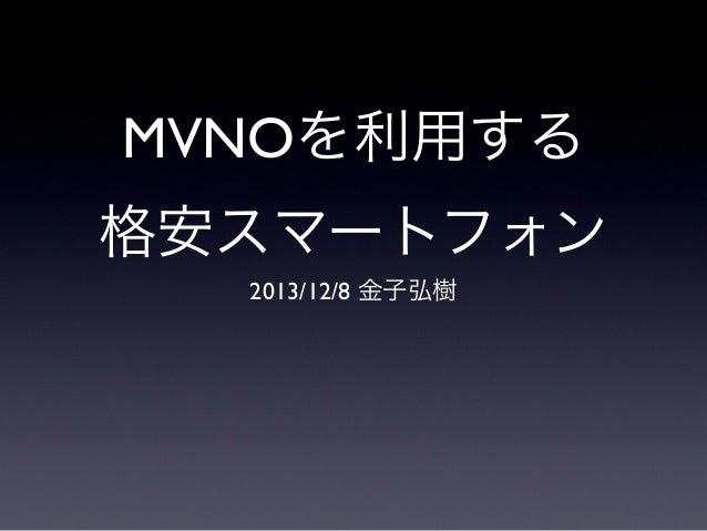 MVNOを利用する 格安スマートフォン 2013/12/8 金子弘樹