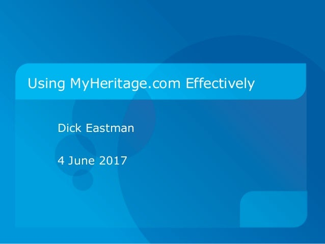 Using MyHeritage.com Effectively Dick Eastman April 16, 2016