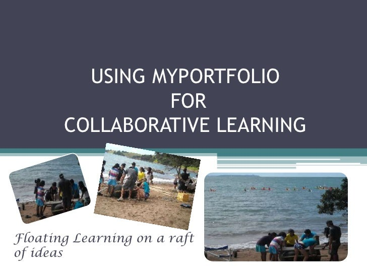 USING MYPORTFOLIO                FOR       COLLABORATIVE LEARNINGFloating Learning on a raftof ideas