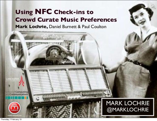 Using NFC Check-ins toCrowd Curate Music PreferencesMARK LOCHRIE@MARKLOCHRIEMark Lochrie, Daniel Burnett & Paul CoultonThu...