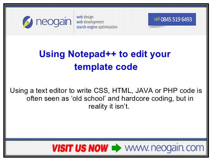 <ul><li>Using Notepad++ to edit your  </li></ul><ul><li>template code </li></ul><ul><li>Using a text editor to write CSS, ...
