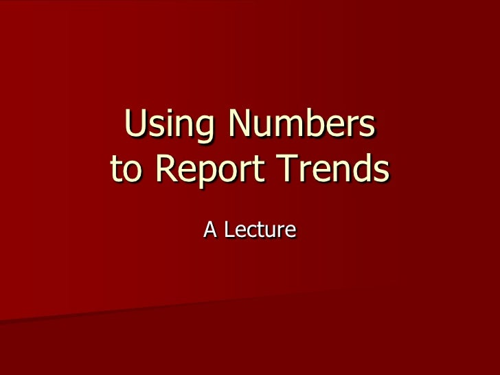 Using Numbers to Report Trends<br />A Lecture<br />