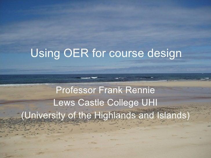 Using OER for course design Professor Frank Rennie Lews Castle College UHI (University of the Highlands and Islands)