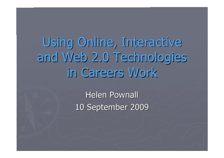Using Online, Interactive and Web 2.0 Technologies      in Careers Work         Helen Pownall       10 September 2009