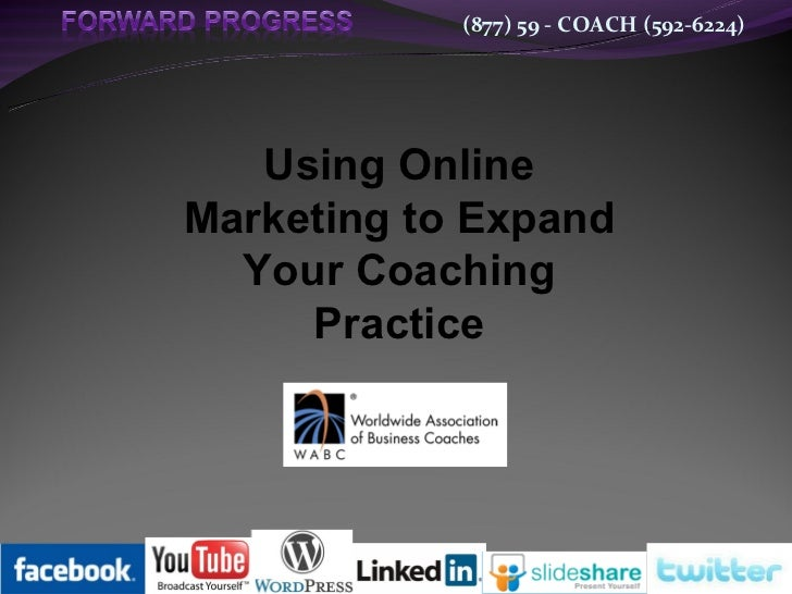 (877) 59 - COACH (592-6224)   Using OnlineMarketing to Expand  Your Coaching     Practice