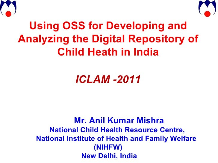 Using OSS for Developing and Analyzing the Digital Repository of Child Heath in India ICLAM -2011 Mr. Anil Kumar Mishra Na...