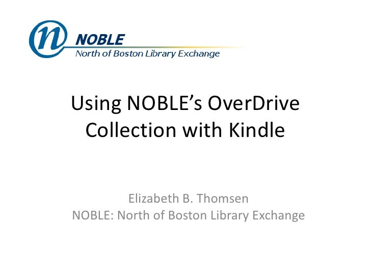Using NOBLE's OverDrive Collection with Kindle        Elizabeth B. ThomsenNOBLE: North of Boston Library Exchange