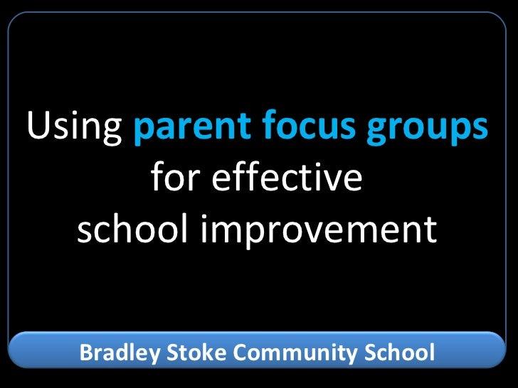 Using  parent focus groups for effective school improvement Bradley Stoke Community School