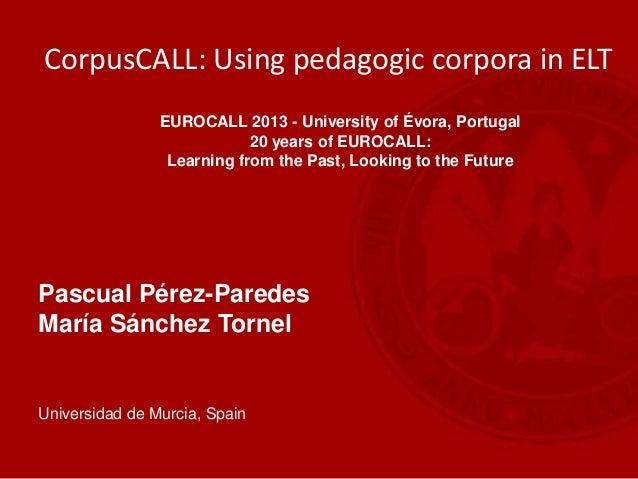Pascual Pérez-Paredes María Sánchez Tornel Universidad de Murcia, Spain CorpusCALL: Using pedagogic corpora in ELT EUROCAL...