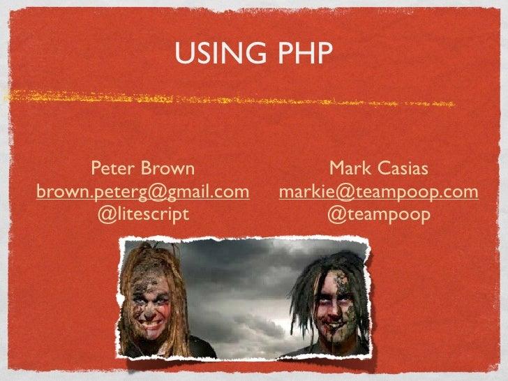 USING PHP        Peter Brown              Mark Casias brown.peterg@gmail.com   markie@teampoop.com       @litescript      ...