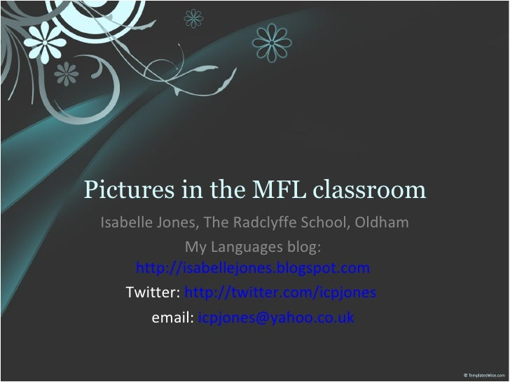 Pictures in the MFL classroom Isabelle Jones, The Radclyffe School, Oldham My Languages blog:  http://isabellejones.blogsp...