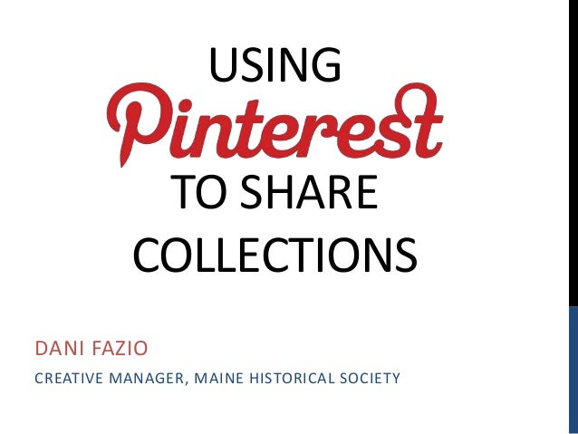 USING TO SHARE COLLECTIONS DANI FAZIO CREATIVE MANAGER, MAINE HISTORICAL SOCIETY