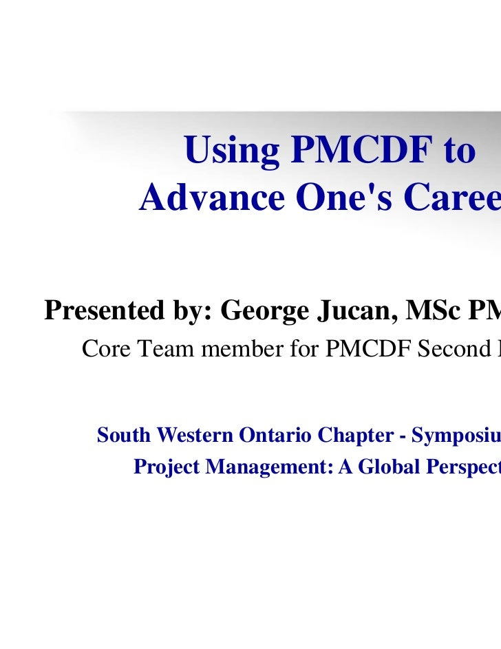 Using PMCDF to      Advance Ones CareerPresented by: George Jucan, MSc PMP MPM  Core Team member for PMCDF Second Edition ...