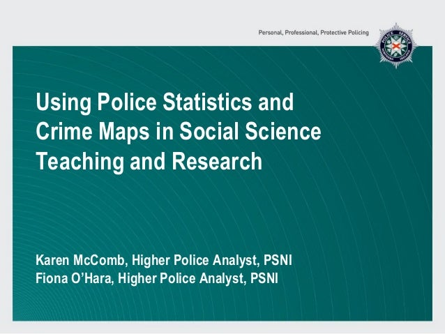 Using Police Statistics and Crime Maps in Social Science Teaching and Research Karen McComb, Higher Police Analyst, PSNI F...