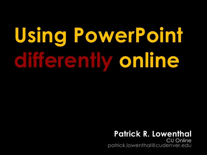 Using PowerPoint  differently  online Patrick R. Lowenthal CU Online [email_address]