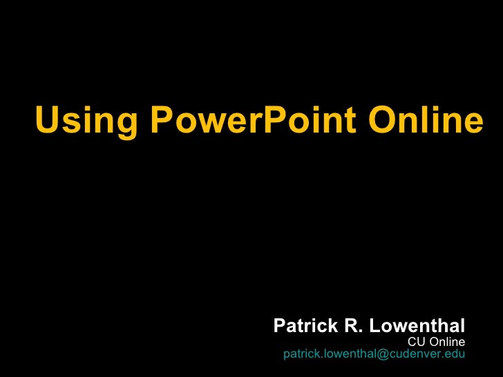 Using PowerPoint Online Patrick R. Lowenthal CU Online [email_address]