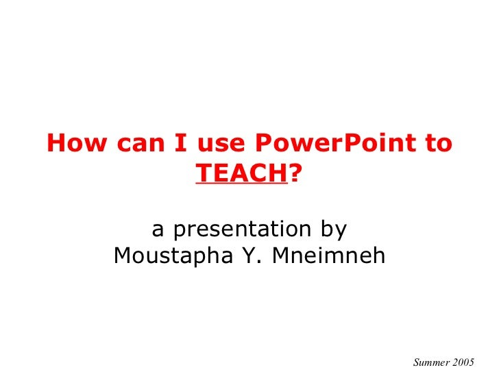 How can I use PowerPoint to  TEACH ? a presentation by Moustapha Y. Mneimneh Summer 2005