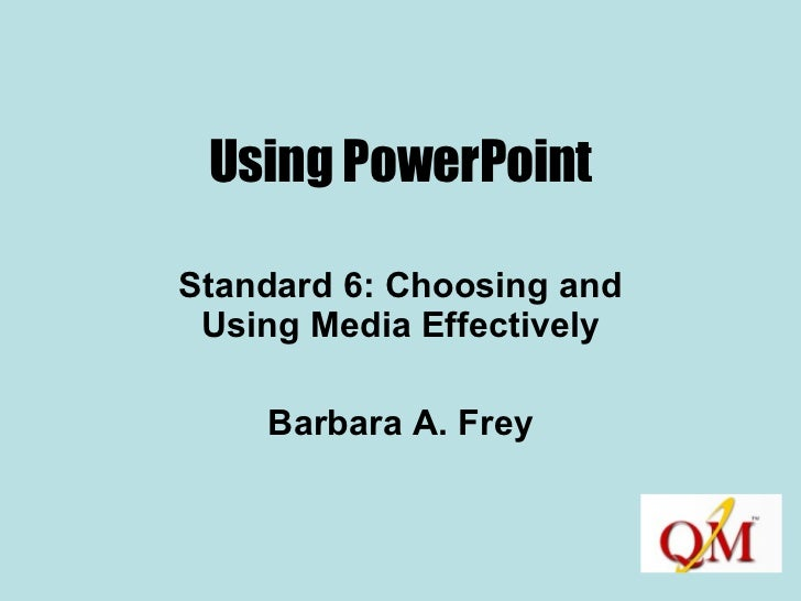 Using PowerPoint Standard 6: Choosing and Using Media Effectively Barbara A. Frey