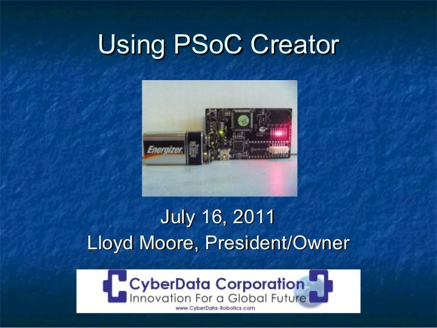 Using PSoC Creator        July 16, 2011Lloyd Moore, President/Owner