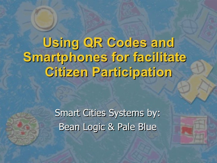 Using QR Codes and Smartphones for facilitate  Citizen Participation Smart Cities Systems by: Bean Logic & Pale Blue