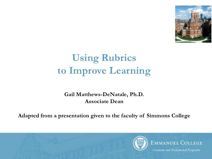Using Rubricsto Improve Learning<br />Gail Matthews-DeNatale, Ph.D.Associate Dean<br />Adapted from a presentation given t...