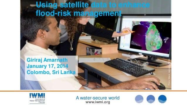 Using satellite data to enhance flood-risk management  Photo: Manoj Jayasuriya/IWMI  Giriraj Amarnath January 17, 2014 Col...