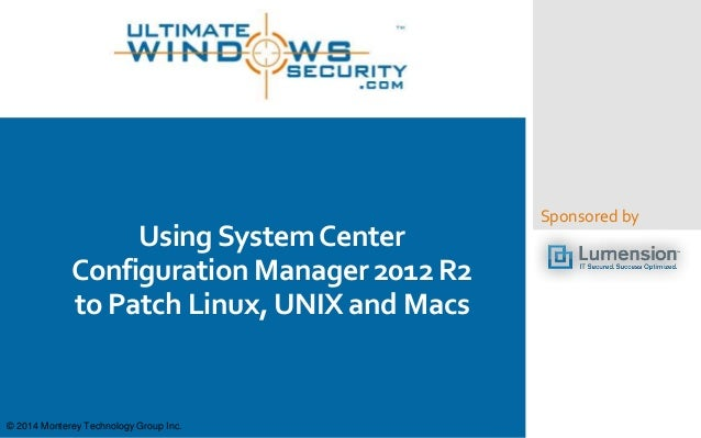 Sponsored by  Using System Center  Configuration Manager 2012 R2  to Patch Linux, UNIX and Macs  © 2014 Monterey Technolog...