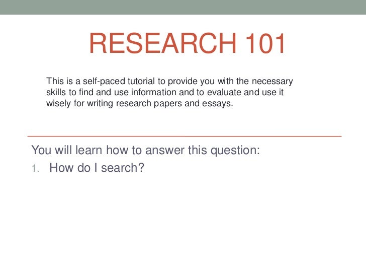 RESEARCH 101  This is a self-paced tutorial to provide you with the necessary  skills to find and use information and to e...