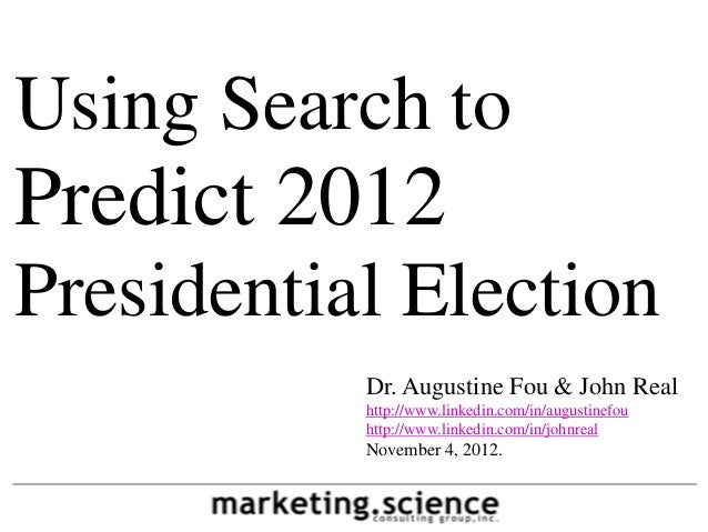 Using Search toPredict 2012Presidential Election           Dr. Augustine Fou & John Real           http://www.linkedin.com...