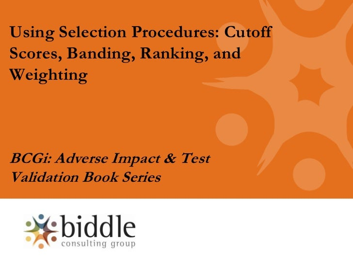 Using Selection Procedures: CutoffScores, Banding, Ranking, andWeightingBCGi: Adverse Impact & TestValidation Book Series