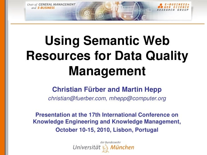Using Semantic Web Resources for Data Quality       Management        Christian Fürber and Martin Hepp       christian@fue...