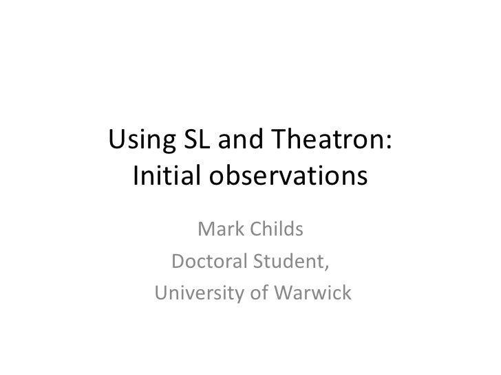 Using SL and Theatron:  Initial observations        Mark Childs     Doctoral Student,    University of Warwick