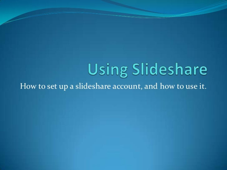How to set up a slideshare account, and how to use it.