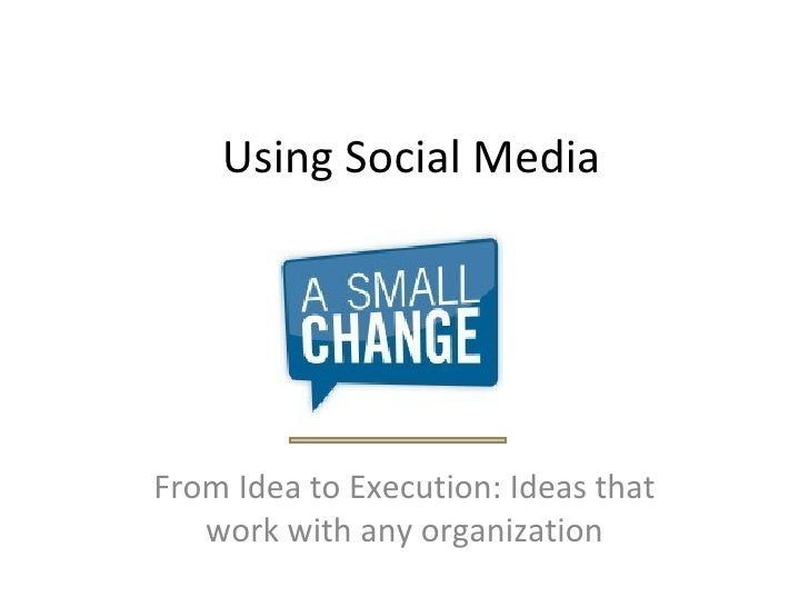 Using Social Media From Idea to Execution: Ideas that work with any organization