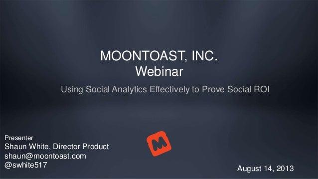 MOONTOAST, INC. Webinar Using Social Analytics Effectively to Prove Social ROI August 14, 2013 Presenter Shaun White, Dire...