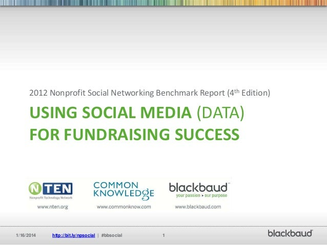 2012 Nonprofit Social Networking Benchmark Report (4th Edition)  USING SOCIAL MEDIA (DATA) FOR FUNDRAISING SUCCESS  1/16/2...
