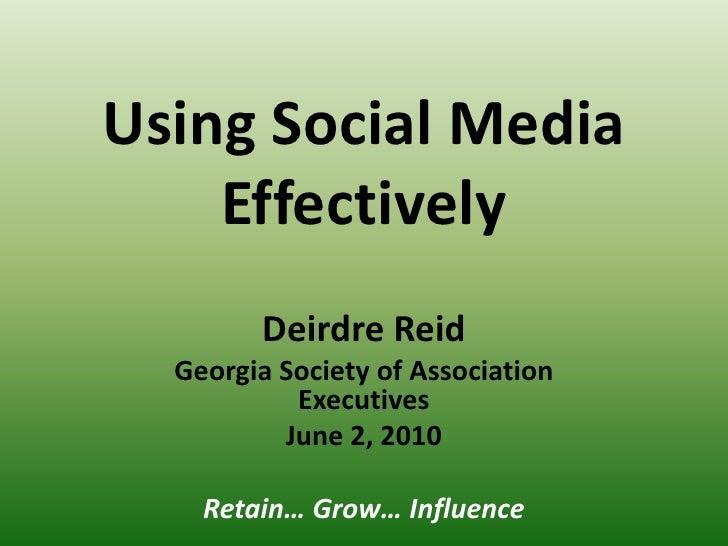 Using Social Media Effectively<br />Deirdre Reid<br />Georgia Society of Association Executives<br />June 2, 2010<br />Ret...