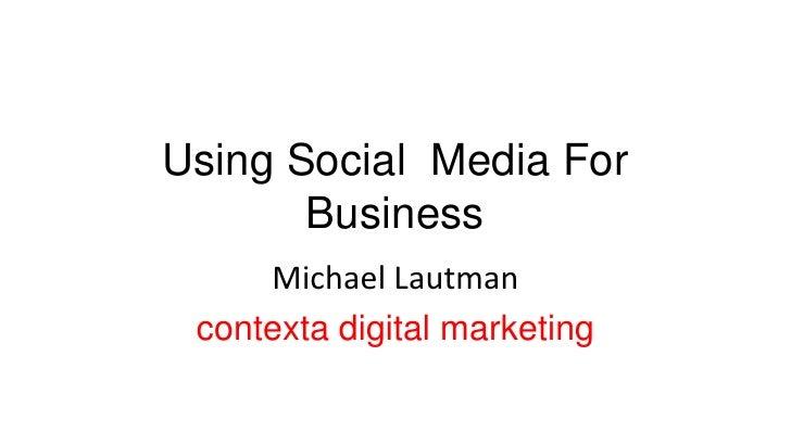 Using Social  Media For Business<br />Michael Lautman<br />contexta digital marketing<br />