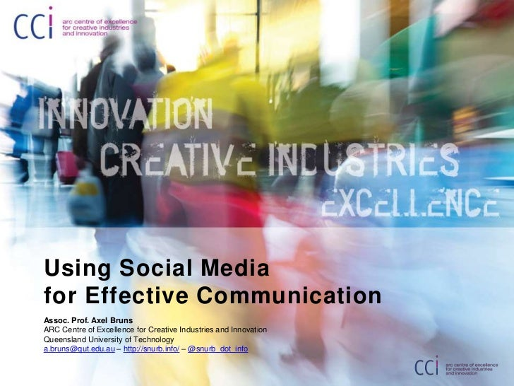 Using Social Media for Effective Communication<br />Assoc. Prof. Axel Bruns<br />ARC Centre of Excellence for Creative Ind...