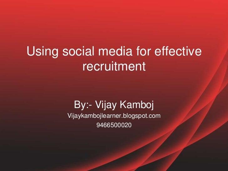 Using social media for effective         recruitment         By:- Vijay Kamboj       Vijaykambojlearner.blogspot.com      ...