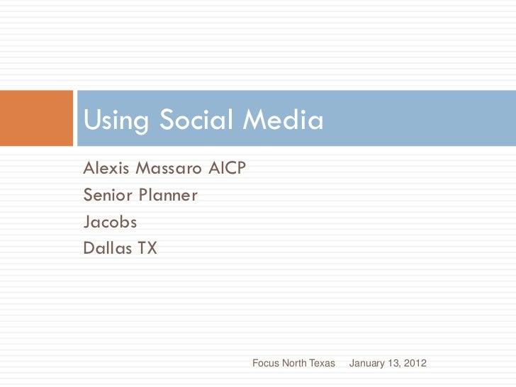 Using Social MediaAlexis Massaro AICPSenior PlannerJacobsDallas TX                      Focus North Texas   January 13, 2012