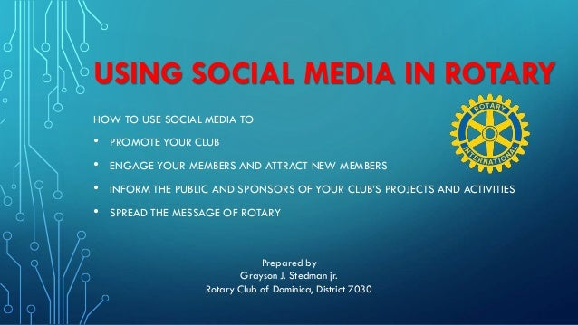 USING SOCIAL MEDIA IN ROTARY HOW TO USE SOCIAL MEDIA TO • PROMOTE YOUR CLUB • ENGAGE YOUR MEMBERS AND ATTRACT NEW MEMBERS ...
