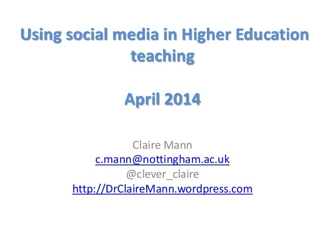 Using social media in Higher Education teaching April 2014 Claire Mann c.mann@nottingham.ac.uk @clever_claire http://DrCla...