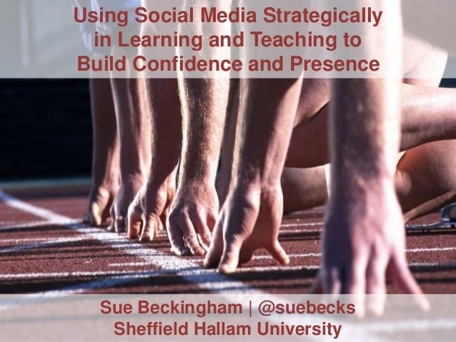 Using Social Media Strategically in Learning and Teaching to Build Confidence and Presence  Sue Beckingham | @suebecks She...