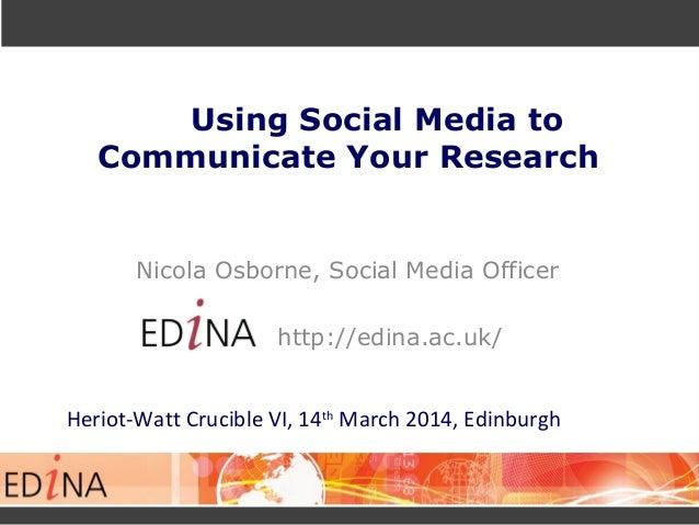 Using Social Media to Communicate Your Research Nicola Osborne, Social Media Officer http://edina.ac.uk/ Heriot-Watt Cruci...