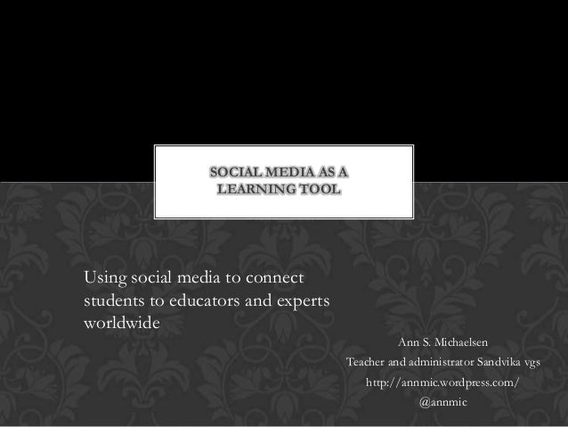 SOCIAL MEDIA AS A                 LEARNING TOOLUsing social media to connectstudents to educators and expertsworldwide    ...