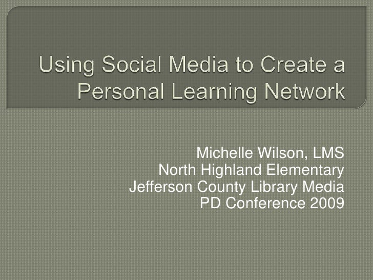 Using Social Media to Create a Personal Learning Network<br />Michelle Wilson, LMS<br />North Highland Elementary<br />Jef...