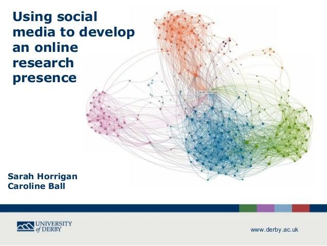 Using socialmedia to developan onlineresearchpresenceSarah HorriganCaroline Ball                   www.derby.ac.uk