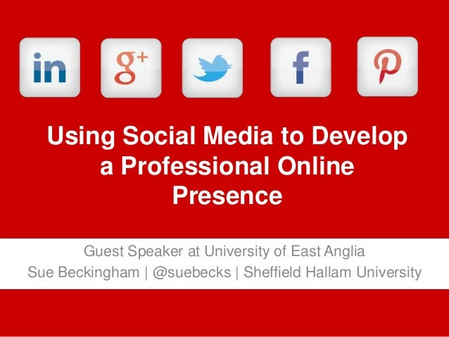 Using Social Media to Develop a Professional Online Presence Guest Speaker at University of East Anglia Sue Beckingham | @...