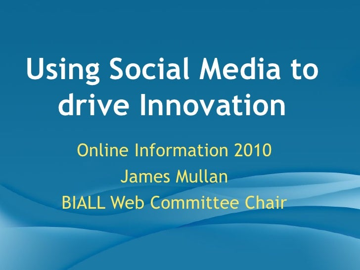 Online Information 2010 James Mullan BIALL Web Committee Chair Using Social Media to drive Innovation